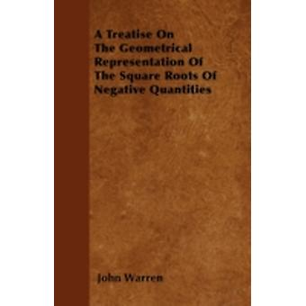 A Treatise On The Geometrical Representation Of The Square Roots Of Negative Quantities by Warren & John