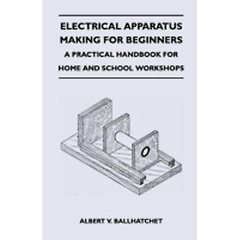 Electrical Apparatus Making for Beginners  A Practical Handbook for Home and School Workshops by Ballhatchet & Albert V.