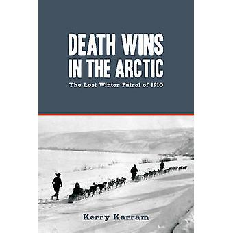 Death Wins in the Arctic The Lost Winter Patrol of 1910 by Karram & Kerry