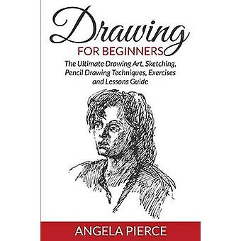 Drawing For Beginners The Ultimate Drawing Art Sketching Pencil Drawing Techniques Exercises and Lessons Guide by Pierce & Angela