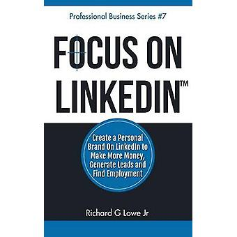 Focus on LinkedIn Create a Personal Brand on LinkedIn to Make More Money Generate Leads and Find Employment by Lowe Jr & Richard G