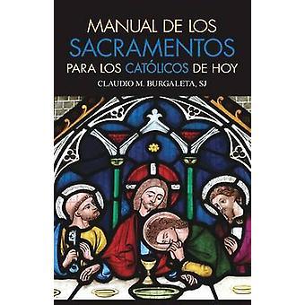 Manual de Los Sacramentos Para Los Catolicos de Hoy Que Son Los Sacramentos y Cual Es Su Finalidad by Burgaleta & Claudio
