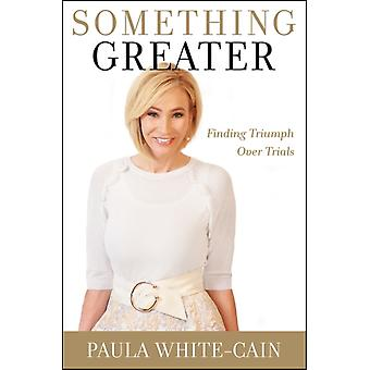 Something Greater  Finding Triumph over Trials by Paula White cain