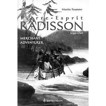 Pierre-Esprit Radisson - Volume 1 - Merchant Adventurer - 1636-1701 by