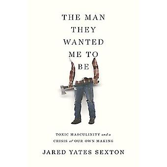 The Man They Wanted Me to Be - Toxic Masculinity and a Crisis of Our O