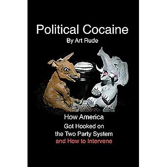 Political Cocaine - How America Got Hooked On the Two Party System and