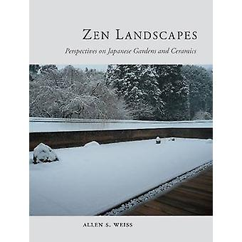 Zen Landscapes  Perspectives on Japanese Gardens and Ceramics by Allen Weiss