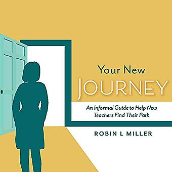 Your New Journey - An Informal Guide to Help New Teachers Find Their P