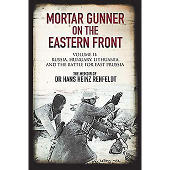 Mortar Gunner on the Eastern Front - Volume II - Russia - Hungary Lithu