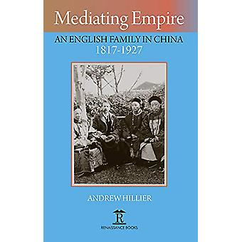 Mediating Empire - An English Family in China 1817-1927 by Andrew Hill