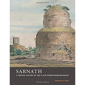 Sarnath - A Critical History of the Place Where Buddhism Began by Fre