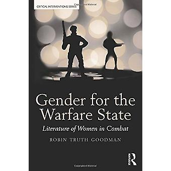 Gender for the Warfare State - Literature of Women in Combat by Robin