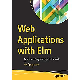 Web Applications with Elm - Functional Programming for the Web by Wolf