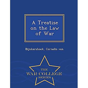 A Treatise on the Law of War - War College Series by Bijnkershoek Cor