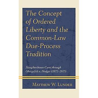 The Concept of Ordered Liberty and the CommonLaw DueProcess Tradition Slaughterhouse Cases through Obergefell v Hodges 18722015