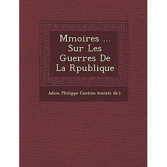 M Moires ... Sur Les Guerres de La R Publique by Adam Philippe Custine Comte De .