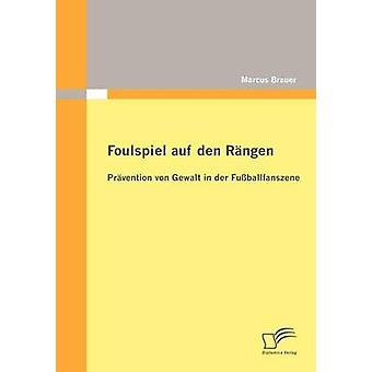 Foulspiel Auf Den Rngen Prvention von Gewalt in der Fuballfanszene von & Marcus Brauer