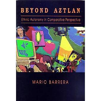 Beyond Aztlan - Ethnic Autonomy in Comparative Perspective by Mario Ba