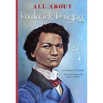 All About Frederick Douglass by Robin L. Condon - Bryan Janky - 97816
