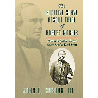 The Fugitive Slave Rescue Trial of Robert Morris Benjamin Robbins Curtis on the Road to Dred Scott by Gordan & John D.