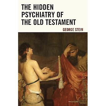 The Hidden Psychiatry of the Old Testament by Stein & George