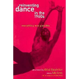 Reinventing Dance in the 1960s Everything Was Possible by Banes & Sally