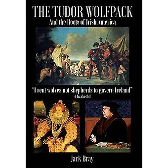 THE TUDOR WOLFPACK AND THE ROOTS OF IRISH AMERICA by Bray & Jack