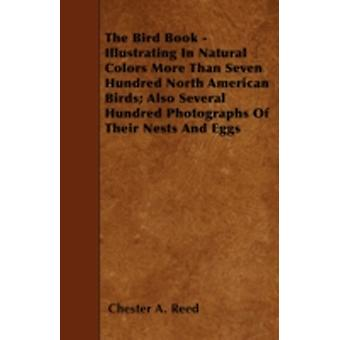 The Bird Book  Illustrating In Natural Colors More Than Seven Hundred North American Birds Also Several Hundred Photographs Of Their Nests And Eggs by Reed & Chester A.