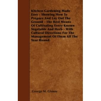Kitchen Gardening Made Easy  Showing How To Prepare And Lay Out The Ground  The Best Means Of Cultivating Every Known Vegetable And Herb  With Cultural Directions For The Management Of Them All The by Glenny & George M.