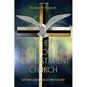 The Birth of the New Testament Church On the Cross or at Pentecost by Cowans & Sr. Dr. Daniel W.