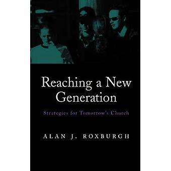 Reaching a New Generation Strategies for Tomorrows Church by Roxburgh & Alan J.