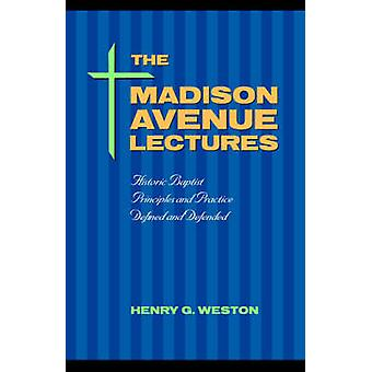 The Madison Avenue Lectures Baptist Principles and Practice by Weston & Henry G.