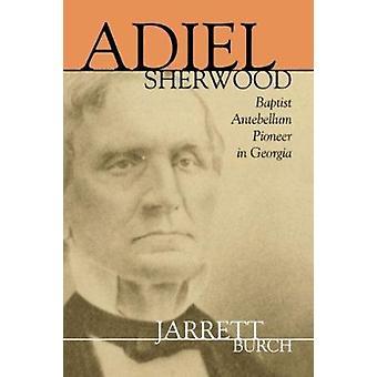 Adiel Sherwood - A Baptist Antebellum Pioneer in Georgia by Walter Jar