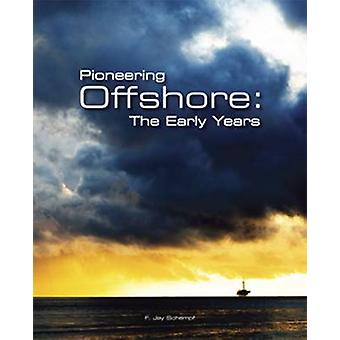 Pioneering Offshore - The Early Years by F.Jay Schempf - 9780979563300