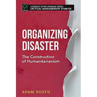 Organizing Disaster - The Construction of Humanitarianism by Adam Rost