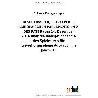 BESCHLUSS (EU) 2017/339 DES EUROPA ISCHEN PARLAMENTS UND DES RATES vom 14. Dezember 2016 Aber die Inanspruchnahme des Spielraums fAr unvorhergesehene Ausgaben im Jahr2016
