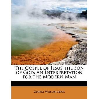 The Gospel of Jesus the Son of God - An Interpretation for the Modern
