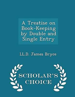 A Treatise on BookKeeping by Double and Single Entry  Scholars Choice Edition by Bryce & LL.D. James