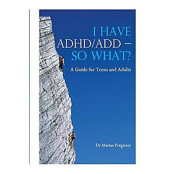 I Have ADHDAdd  So What a Guide for Teens and Adults by Potgieter & Marius