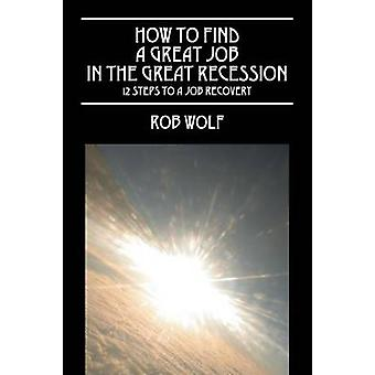 How to Find a Great Job in the Great Recession 12 Steps to a Job Recovery by Wolf & Rob