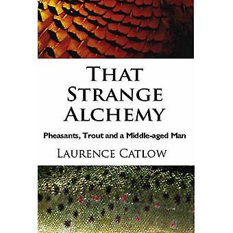 That Strange Alchemy - Pheasants - Trout and a Middle-Aged Man by Laur