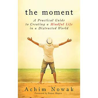 The Moment  A Practical Guide to Creating a Mindful Life in a Distracted World by Achim Nowak & Foreword by Faisal Hoque