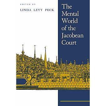The Mental World of the Jacobean Court by Edited by Linda Levy Peck