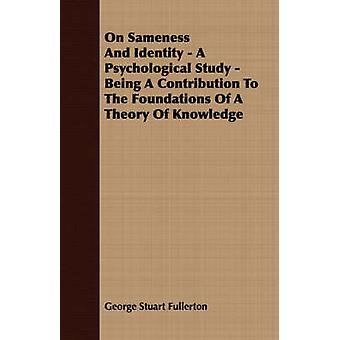 On Sameness And Identity  A Psychological Study  Being A Contribution To The Foundations Of A Theory Of Knowledge by Fullerton & George Stuart