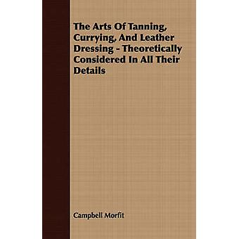 The Arts Of Tanning Currying And Leather Dressing  Theoretically Considered In All Their Details by Morfit & Campbell