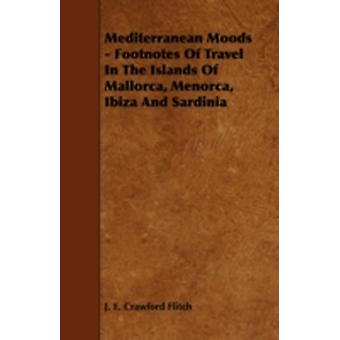 Mediterranean Moods  Footnotes of Travel in the Islands of Mallorca Menorca Ibiza and Sardinia by Flitch & J. E. Crawford