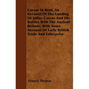 Caesar In Kent An Account Of The Landing Of Julius Caesar And His Battles With The Ancient Britons With Some Account Of Early British Trade And Enterprise by Thomas & Francis