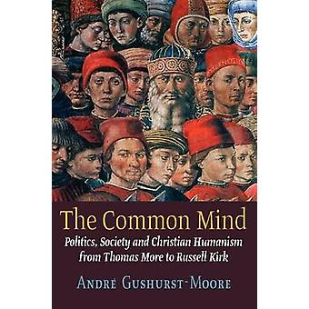 The Common Mind Politics Society and Christian Humanism from Thomas More to Russell Kirk by GushurstMoore & Andre
