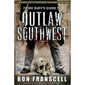 Crime Buffs Guide To OUTLAW SOUTHWEST by Franscell & Ron