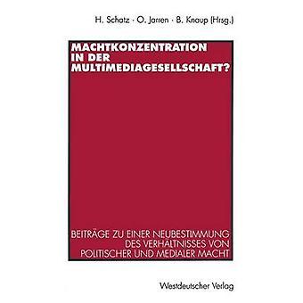 Machtkonzentration in der Multimediagesellschaft  Beitrge zu einer Neubestimmung des Verhltnisses von politischer und medialer Macht by Schatz & Heribert